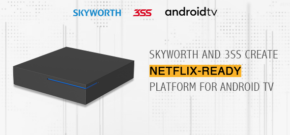 Skyworth and 3SS Partner to Create Netflix-ready Platform that Helps Operators Fast-track World-class Android TV Launches